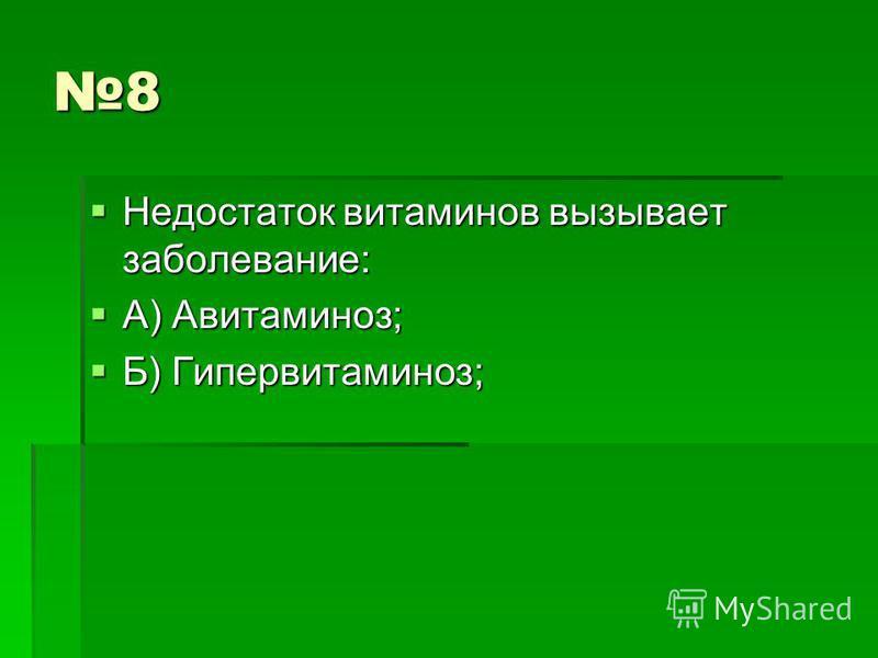 8 Недостаток витаминов вызывает заболевание: Недостаток витаминов вызывает заболевание: А) Авитаминоз; А) Авитаминоз; Б) Гипервитаминоз; Б) Гипервитаминоз;