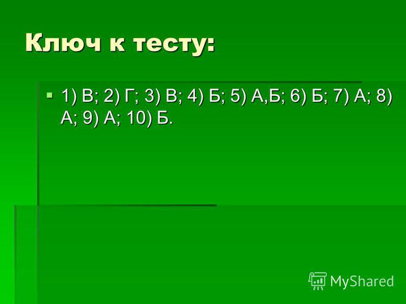 Ключ к тесту: 1) В; 2) Г; 3) В; 4) Б; 5) А,Б; 6) Б; 7) А; 8) А; 9) А; 10) Б. 1) В; 2) Г; 3) В; 4) Б; 5) А,Б; 6) Б; 7) А; 8) А; 9) А; 10) Б.