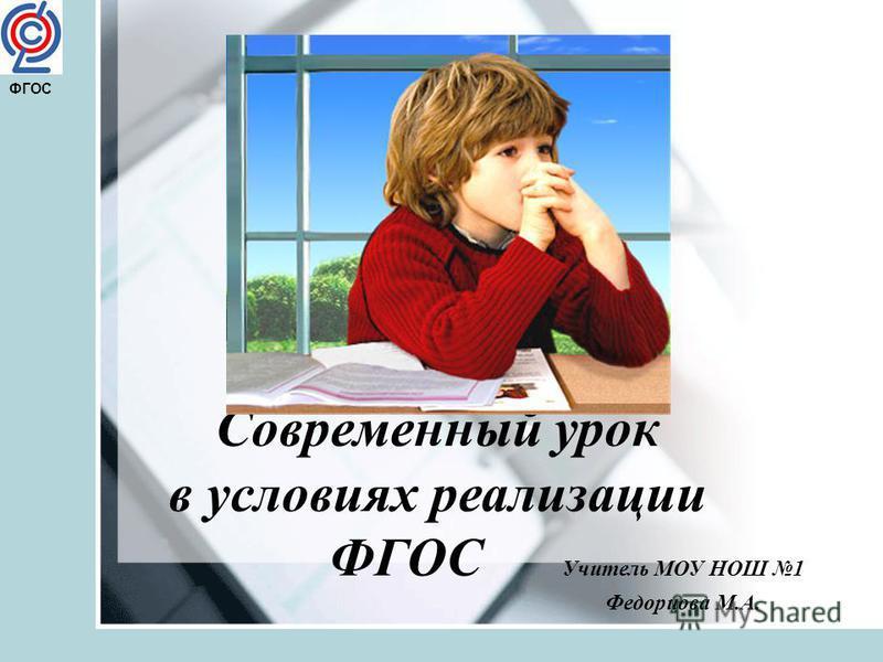 Современный урок в условиях реализации ФГОС Учитель МОУ НОШ 1 Федорцова М.А. ФГОС