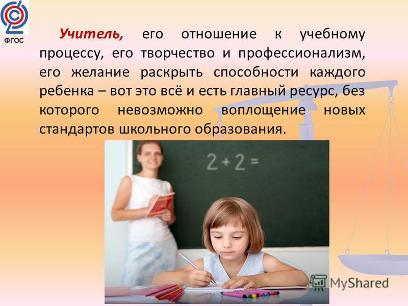 Учитель, его отношение к учебному процессу, его творчество и профессионализм, его желание раскрыть способности каждого ребенка – вот это всё и есть главный ресурс, без которого невозможно воплощение новых стандартов школьного образования. ФГОС