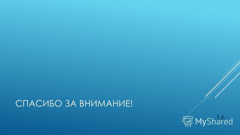 СПАСИБО ЗА ВНИМАНИЕ! 16