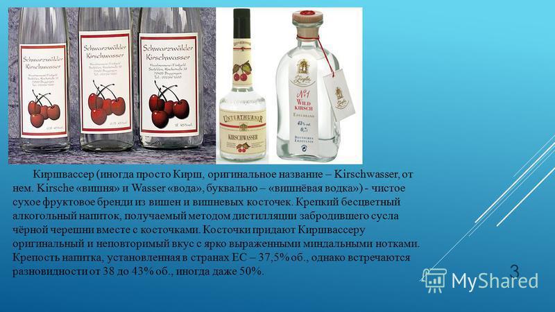 Киршвассер (иногда просто Кирш, оригинальное название – Kirschwasser, от нем. Kirsche «вишня» и Wasser «вода», буквально – «вишнёвая водка») - чистое сухое фруктовое бренди из вишен и вишневых косточек. Крепкий бесцветный алкогольный напиток, получае