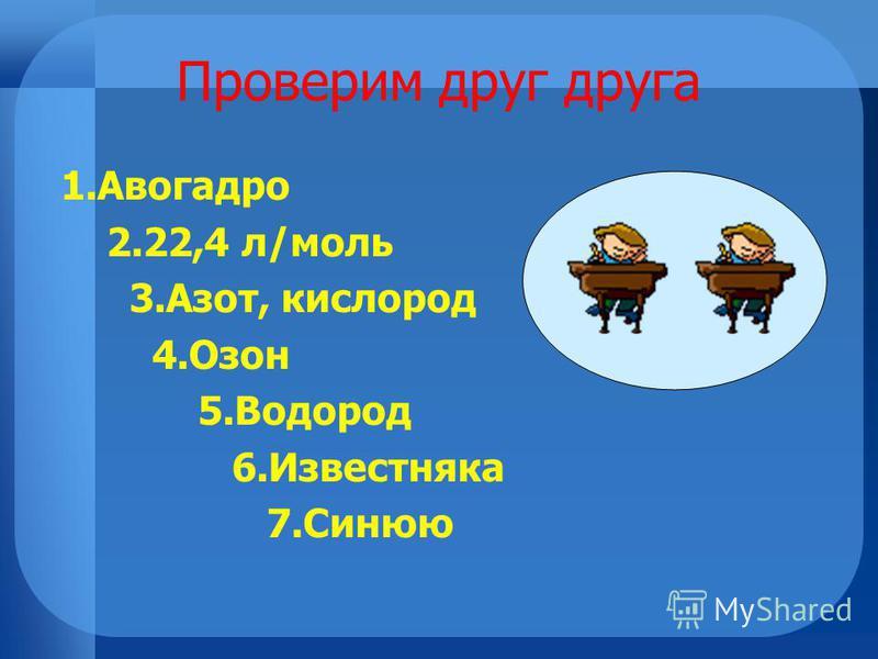 Проверим друг друга 1. Авогадро 2.22,4 л/моль 3.Азот, кислород 4. Озон 5. Водород 6. Известняка 7.Синюю