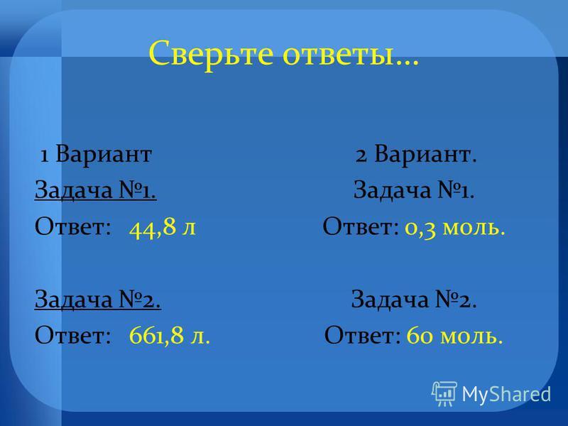 Сверьте ответы … 1 Вариант Задача 1. Ответ : 44,8 л Задача 2. Ответ : 661,8 л. 2 Вариант. Задача 1. Ответ : 0,3 моль. Задача 2. Ответ : 60 моль.