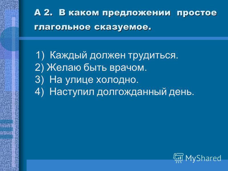 А 2. В каком предложении простое глагольное сказуемое. 1) Каждый должен трудиться. 2) Желаю быть врачом. 3) На улице холодно. 4) Наступил долгожданный день.