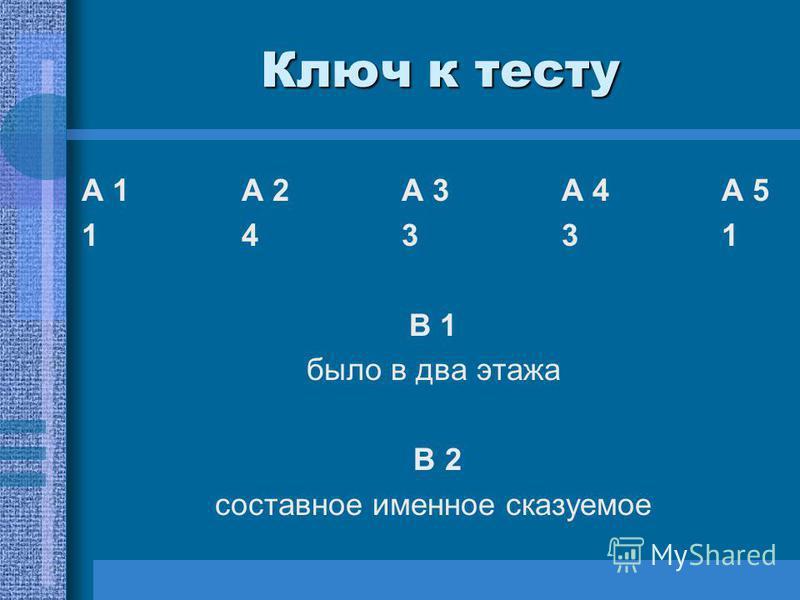 Ключ к тесту А 1А 2 А 3А 4 А 5 1433114331 В 1 было в два этажа В 2 составное именное сказуемое