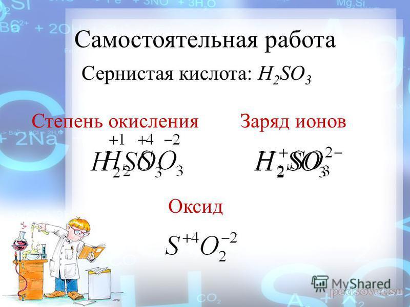 Самостоятельная работа Сернистая кислота: H 2 SO 3 Степень окисления Заряд ионов Оксид
