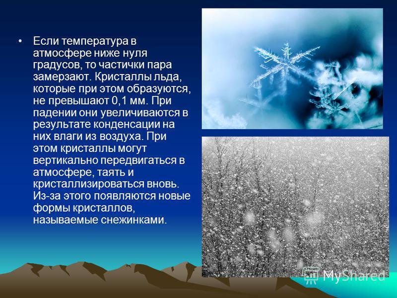 Если температура в атмосфере ниже нуля градусов, то частички пара замерзают. Кристаллы льда, которые при этом образуются, не превышают 0,1 мм. При падении они увеличиваются в результате конденсации на них влаги из воздуха. При этом кристаллы могут ве