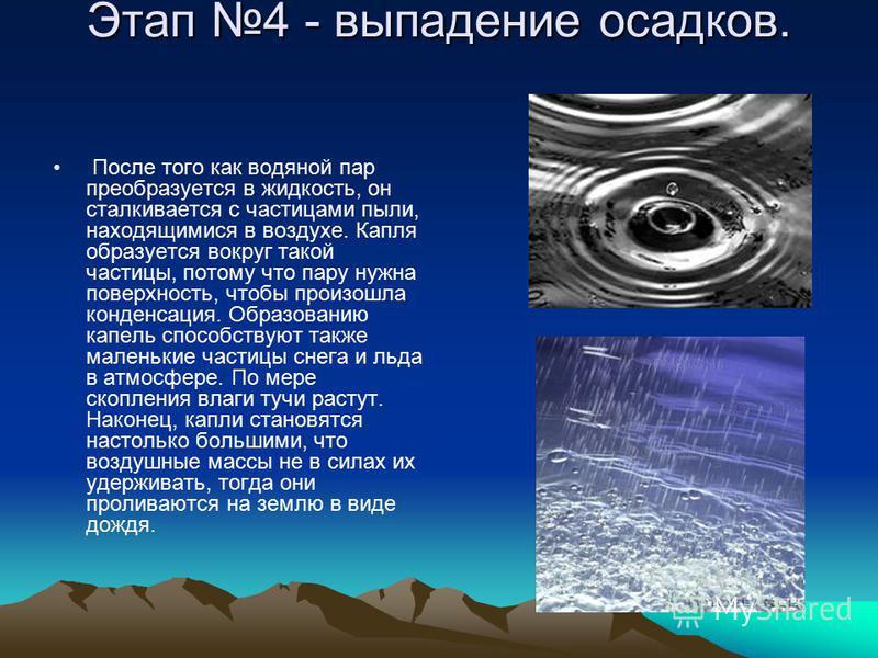 Этап 4 - выпадение осадков. После того как водяной пар преобразуется в жидкость, он сталкивается с частицами пыли, находящимися в воздухе. Капля образуется вокруг такой частицы, потому что пару нужна поверхность, чтобы произошла конденсация. Образова