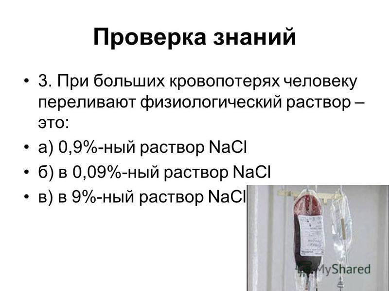 Проверка знаний 3. При больших кровопотерях человеку переливают физиологический раствор – это: а) 0,9%-ный раствор NaCl б) в 0,09%-ный раствор NaCl в) в 9%-ный раствор NaCl