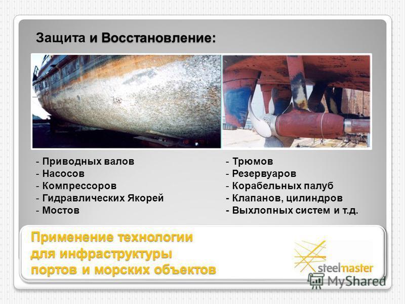Применение технологии для инфраструктуры портов и морских объектов - Приводных валов - Насосов - Компрессоров - Гидравлических Якорей - Мостов - Трюмов - Резервуаров - Корабельных палуб - Клапанов, цилиндров - Выхлопных систем и т.д. и Восстановление