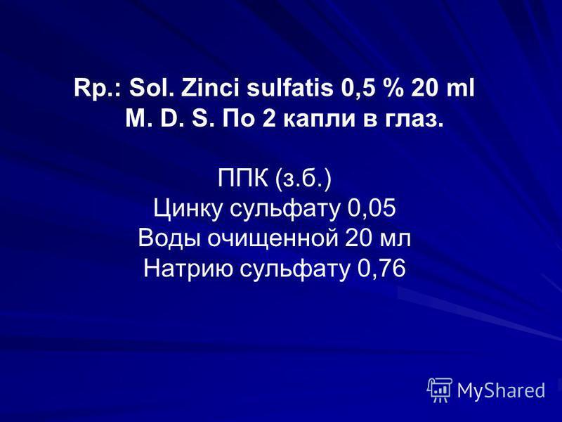 Rp.: Sol. Zinci sulfatis 0,5 % 20 ml M. D. S. По 2 капли в глаз. ППК (з.б.) Цинку сульфату 0,05 Воды очищенной 20 мл Натрию сульфату 0,76