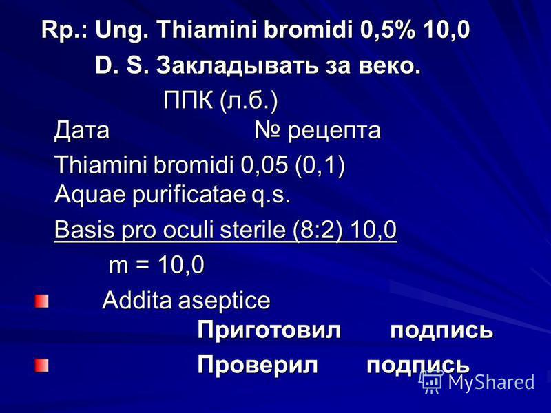 Rp.: Ung. Thiamini bromidi 0,5% 10,0 Rp.: Ung. Thiamini bromidi 0,5% 10,0 D. S. Закладывать за веко. D. S. Закладывать за веко. ППК (л.б.) Дата рецепта ППК (л.б.) Дата рецепта Thiamini bromidi 0,05 (0,1) Aquae purificatae q.s. Thiamini bromidi 0,05 (