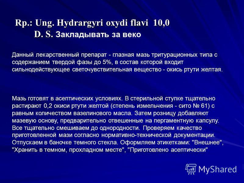 Rp.: Ung. Hydrargyri oxydi flavi 10,0 D. S. D. S. Закладывать за веко Данный лекарственный препарат - глазная мазь тритурационных типа с содержанием твердой фазы до 5%, в состав которой входит сильнодействующее светочувствительная вещество - окись рт