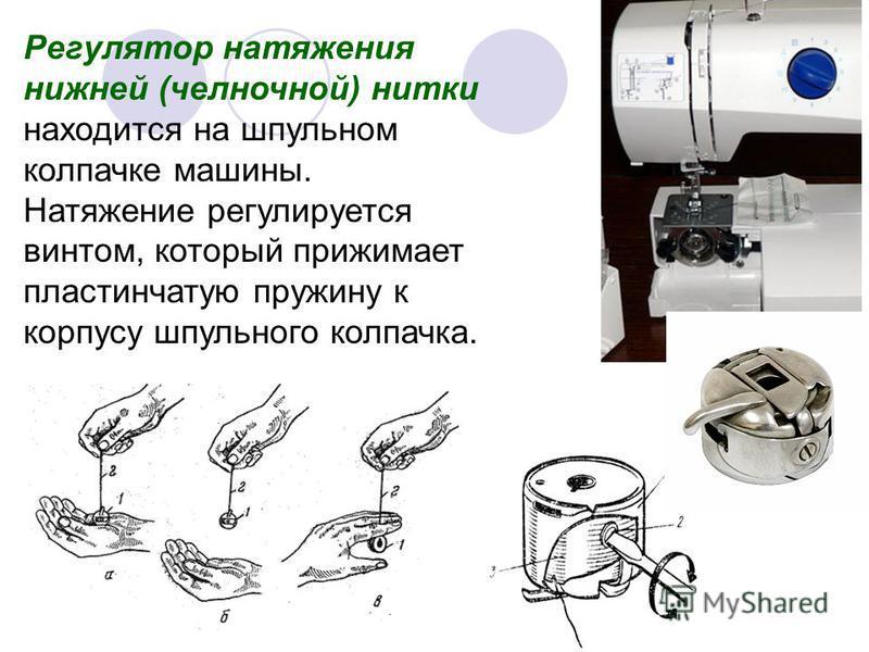 Регулятор натяжения нижней (челночной) нитки находится на шпульном колпачке машины. Натяжение регулируется винтом, который прижимает пластинчатую пружину к корпусу шпульного колпачка.