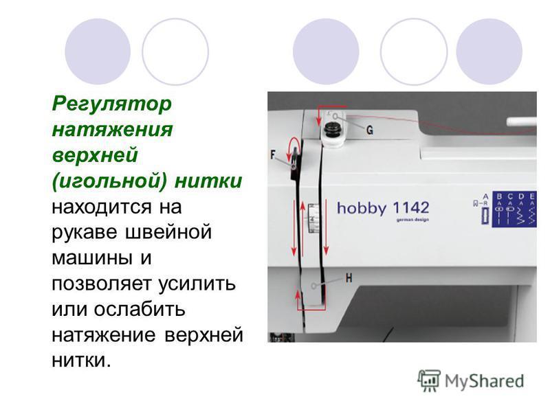 Регулятор натяжения верхней (игольной) нитки находится на рукаве швейной машины и позволяет усилить или ослабить натяжение верхней нитки.