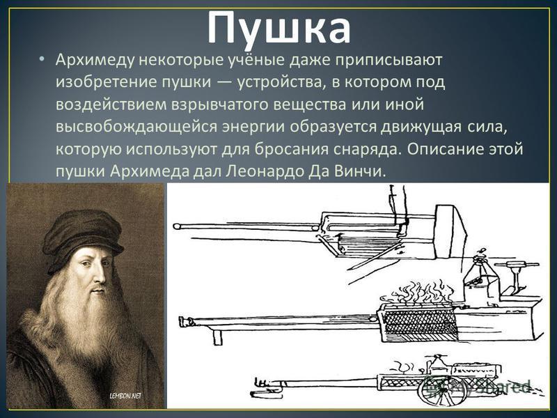 Архимеду некоторые учёные даже приписывают изобретение пушки устройства, в котором под воздействием взрывчатого вещества или иной высвобождающейся энергии образуется движущая сила, которую используют для бросания снаряда. Описание этой пушки Архимеда