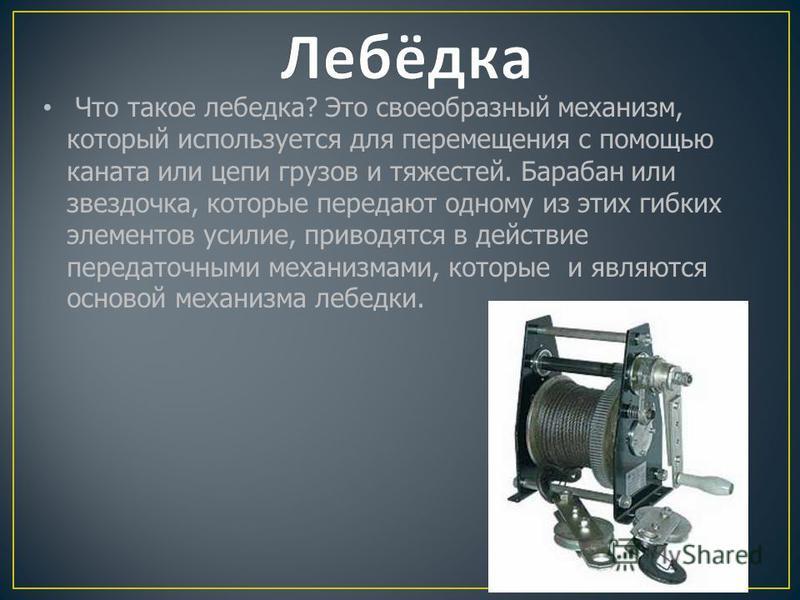 Что такое лебедка? Это своеобразный механизм, который используется для перемещения с помощью каната или цепи грузов и тяжестей. Барабан или звездочка, которые передают одному из этих гибких элементов усилие, приводятся в действие передаточными механи
