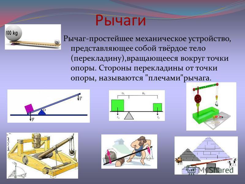Рычаги Рычаг-простейшее механическое устройство, представляющее собой твёрдое тело (перекладину),вращающееся вокруг точки опоры. Стороны перекладины от точки опоры, называются плечамирычага.