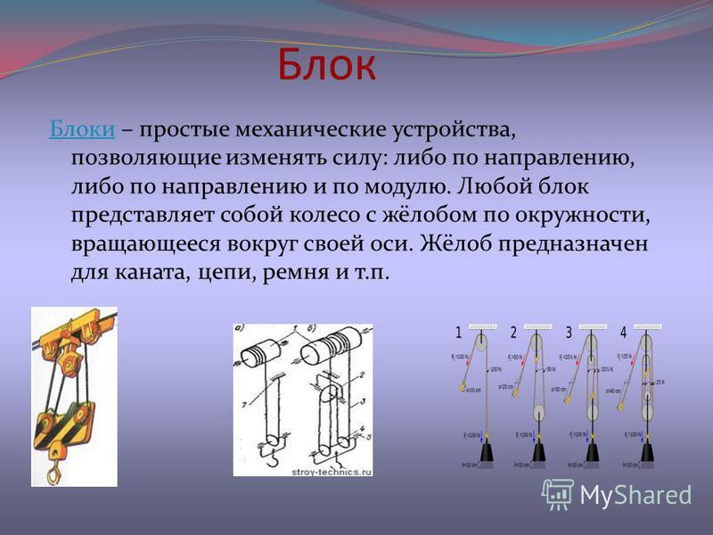 Блок Блоки Блоки – простые механические устройства, позволяющие изменять силу: либо по направлению, либо по направлению и по модулю. Любой блок представляет собой колесо с жёлобом по окружности, вращающееся вокруг своей оси. Жёлоб предназначен для ка