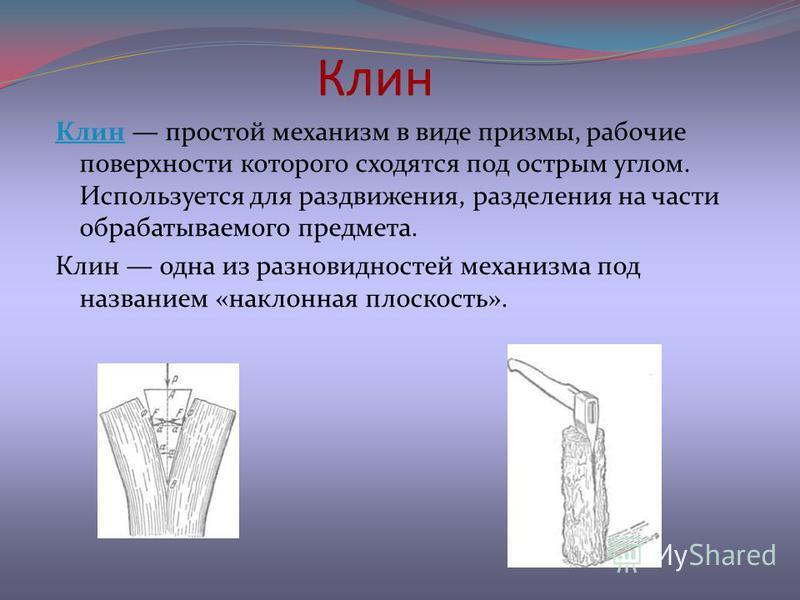 Клин Клин простой механизм в виде призмы, рабочие поверхности которого сходятся под острым углом. Используется для раздвижения, разделения на части обрабатываемого предмета. Клин одна из разновидностей механизма под названием «наклонная плоскость».