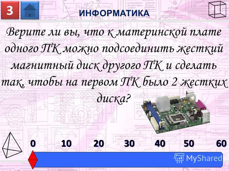 Верите ли вы, что к материнской плате одного ПК можно подсоединить жесткий магнитный диск другого ПК и сделать так, чтобы на первом ПК было 2 жестких диска? ИНФОРМАТИКА 3 3 0603010204050