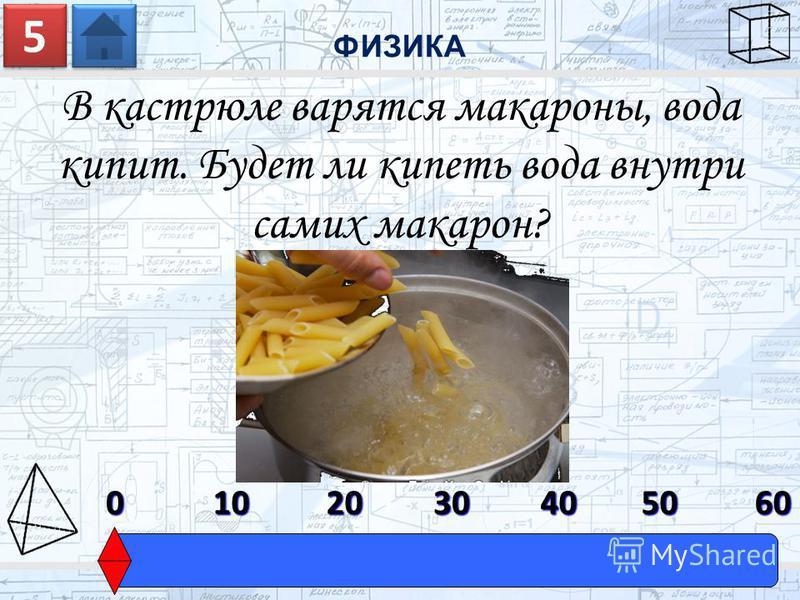 В кастрюле варятся макароны, вода кипит. Будет ли кипеть вода внутри самих макарон? ФИЗИКА 5 5 0603010204050