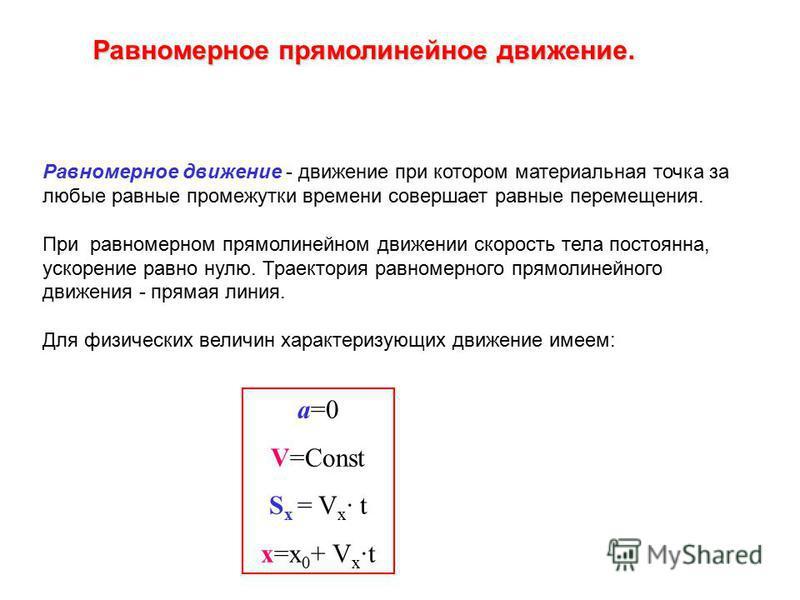 Равномерное прямолинейное движение. Равномерное движение - движение при котором материальная точка за любые равные промежутки времени совершает равные перемещения. При равномерном прямолинейном движении скорость тела постоянна, ускорение равно нулю.