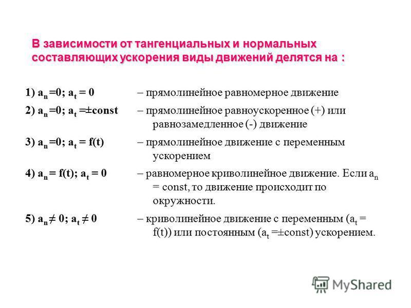 1) a n =0; a t = 0– прямолинейное равномерное движение 2) a n =0; a t =±const– прямолинейное равноускоренное (+) или равнозамедленное (-) движение 3) a n =0; a t = f(t)– прямолинейное движение с переменным ускорением 4) a n = f(t); a t = 0– равномерн