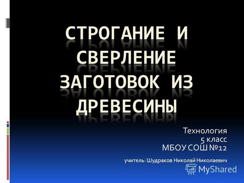Технология 5 класс МБОУ СОШ 12 учитель: Шудраков Николай Николаевич