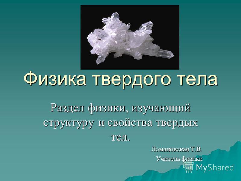 Физика твердого тела Раздел физики, изучающий структуру и свойства твердых тел. Ломановская Т.В. Учитель физики