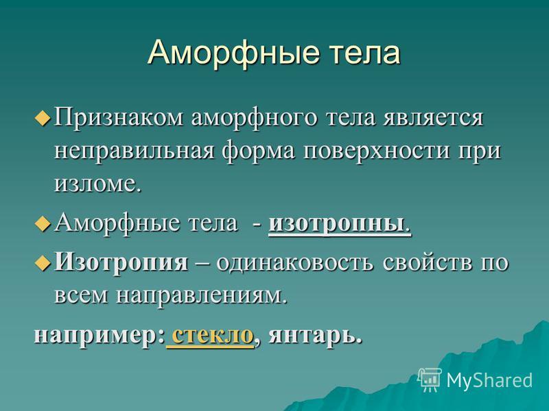Аморфные тела Признаком аморфного тела является неправильная форма поверхности при изломе. Признаком аморфного тела является неправильная форма поверхности при изломе. Аморфные тела - изотропны. Аморфные тела - изотропны. Изотропия – одинаковость сво