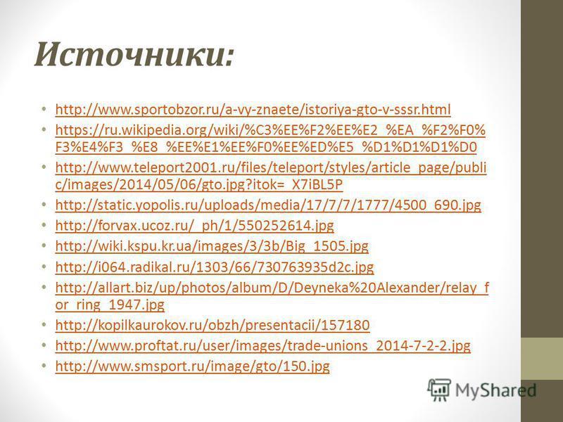 Источники: http://www.sportobzor.ru/a-vy-znaete/istoriya-gto-v-sssr.html https://ru.wikipedia.org/wiki/%C3%EE%F2%EE%E2_%EA_%F2%F0% F3%E4%F3_%E8_%EE%E1%EE%F0%EE%ED%E5_%D1%D1%D1%D0 https://ru.wikipedia.org/wiki/%C3%EE%F2%EE%E2_%EA_%F2%F0% F3%E4%F3_%E8_