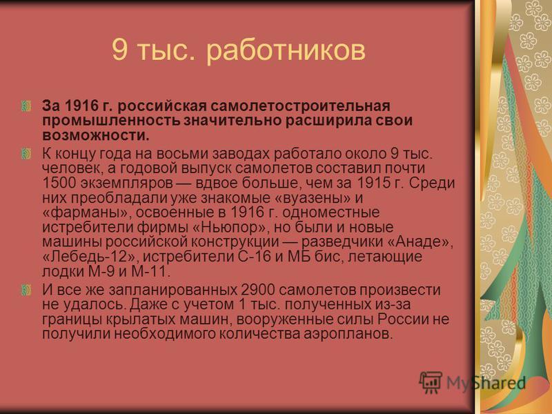 9 тыс. работников За 1916 г. российская самолетостроительная промышленность значительно расширила свои возможности. К концу года на восьми заводах работало около 9 тыс. человек, а годовой выпуск самолетов составил почти 1500 экземпляров вдвое больше,