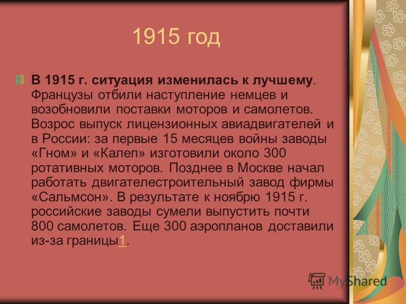 1915 год В 1915 г. ситуация изменилась к лучшему. Французы отбили наступление немцев и возобновили поставки моторов и самолетов. Возрос выпуск лицензионных авиадвигателей и в России: за первые 15 месяцев войны заводы «Гном» и «Калеп» изготовили около