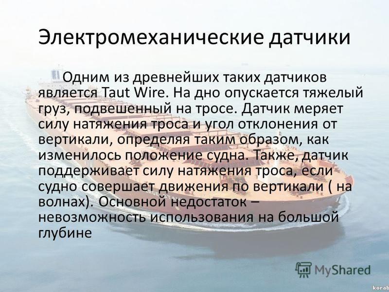 Электромеханические датчики Одним из древнейших таких датчиков является Taut Wire. На дно опускается тяжелый груз, подвешенный на тросе. Датчик меряет силу натяжения троса и угол отклонения от вертикали, определяя таким образом, как изменилось положе