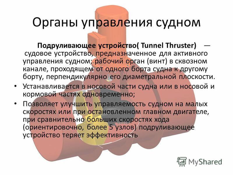 Органы управления судном Подруливающее устройство( Tunnel Thruster) судовое устройство, предназначенное для активного управления судном; рабочий орган (винт) в сквозном канале, проходящем от одного борта судна к другому борту, перпендикулярно его диа
