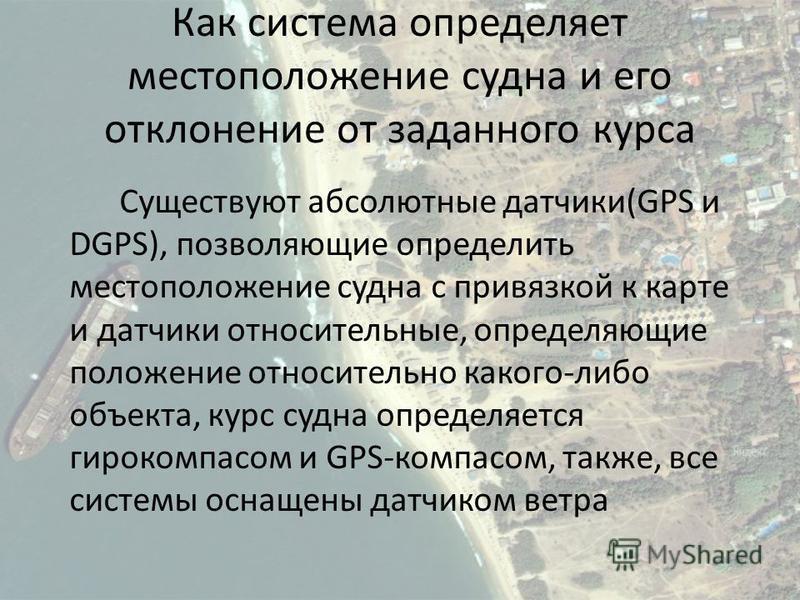 Как система определяет местоположение судна и его отклонение от заданного курса Существуют абсолютные датчики(GPS и DGPS), позволяющие определить местоположение судна с привязкой к карте и датчики относительные, определяющие положение относительно ка