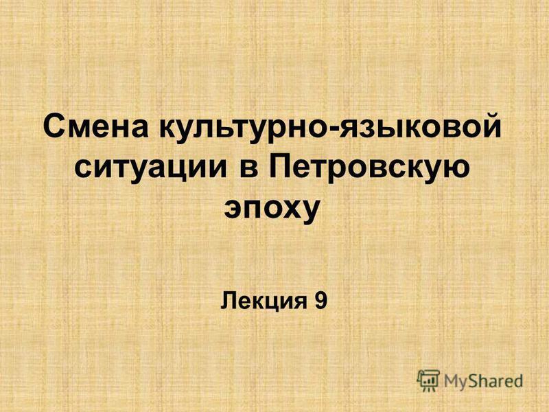 Смена культурно-языковой ситуации в Петровскую эпоху Лекция 9