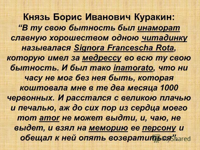 Князь Борис Иванович Куракин: В ту свою бытность былина марат славную хорошеством одною читадинку назывался Signora Francescha Rota, которую имел за медрессу во всю ту свою бытность. И был такой inamorato, что ни часу не мог без нея быть, которая кош