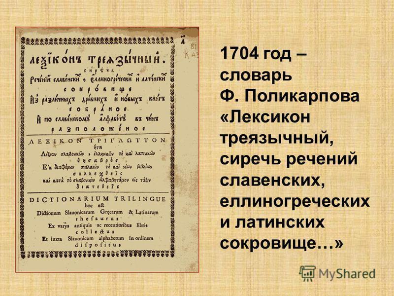 1704 год – словарь Ф. Поликарпова «Лексикон трехъязычный, сиречь речений славянских, еллиногреческих и латинских сокровище…»