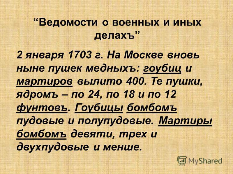 Ведомости о военных и иных делахъ 2 января 1703 г. На Москве вновь ныне пушек медныхъ: гаубиц и мартиров вылито 400. Те пушки, ядромъ – по 24, по 18 и по 12 фунтовъ. Гоубицы бомбомъ пудовые и полупудовые. Мартиры бомбомъ девяти, трех и двухпудовые и