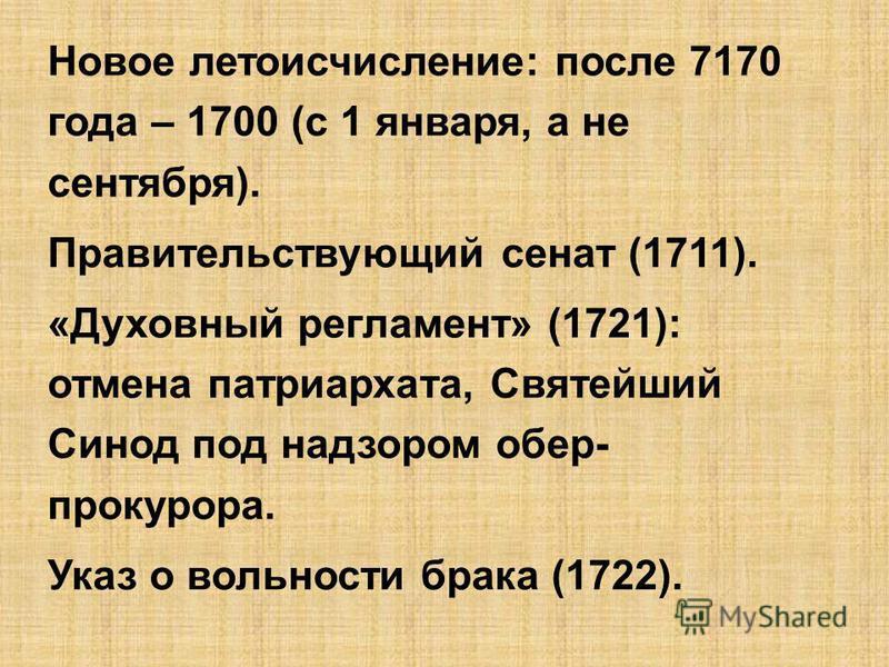 Новое летоисчисление: после 7170 года – 1700 (с 1 января, а не сентебября). Правительствующий сенат (1711). «Духовный регламент» (1721): отмена патриархата, Святейший Синод под надзором обер- прокурора. Указ о вольности брака (1722).