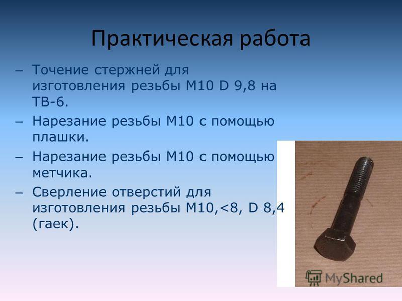 Практическая работа – Точение стержней для изготовления резьбы М10 D 9,8 на ТВ-6. – Нарезание резьбы М10 с помощью плашки. – Нарезание резьбы М10 с помощью метчика. – Сверление отверстий для изготовления резьбы М10,