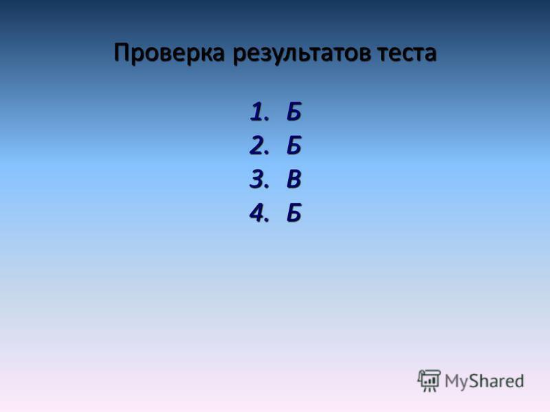 Проверка результатов теста 1. Б 2. Б 3. В 4.Б