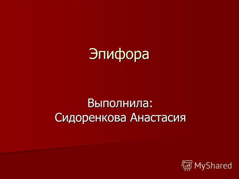 Эпифора Выполнила: Сидоренкова Анастасия