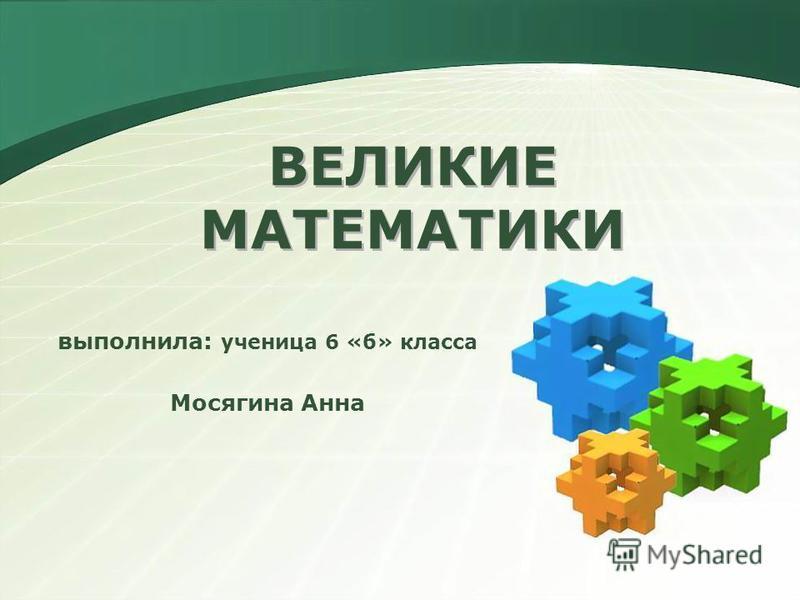 ВЕЛИКИЕ МАТЕМАТИКИ выполнила: ученица 6 «б» класса Мосягина Анна