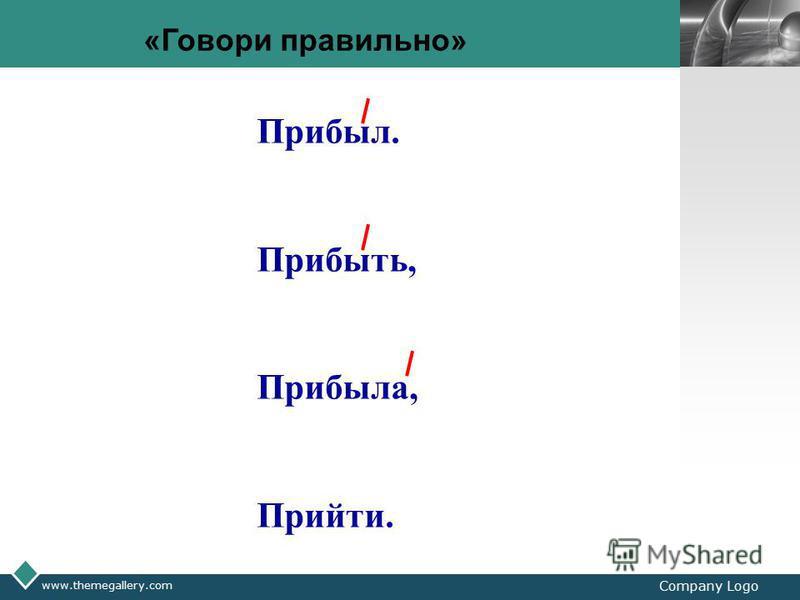 LOGO www.themegallery.com Company Logo «Говори правильно» Прибыл. Прибыть, Прибыла, Прийти.