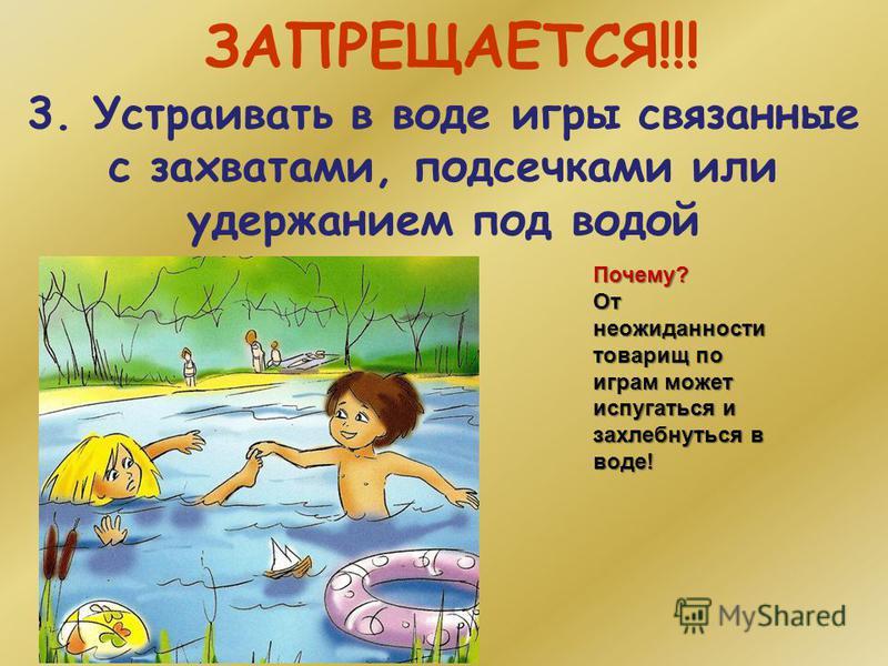 ЗАПРЕЩАЕТСЯ!!! 3. Устраивать в воде игры связанные с захватами, подсечками или удержанием под водой Почему? От неожиданности товарищ по играм может испугаться и захлебнуться в воде!