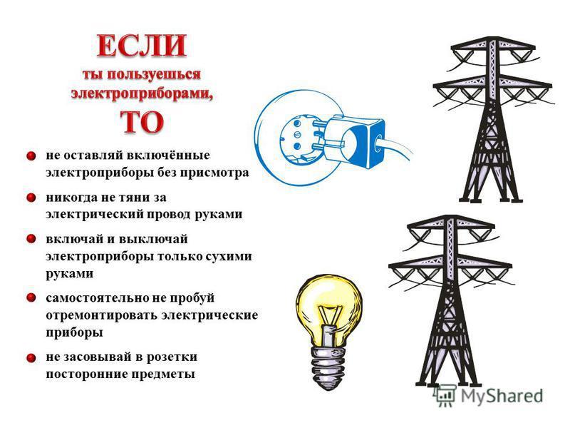 не оставляй включённые электроприборы без присмотра никогда не тяни за электрический провод руками включай и выключай электроприборы только сухими руками самостоятельно не пробуй отремонтировать электрические приборы не засовывай в розетки посторонни